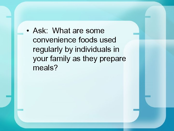 • Ask: What are some convenience foods used regularly by individuals in your