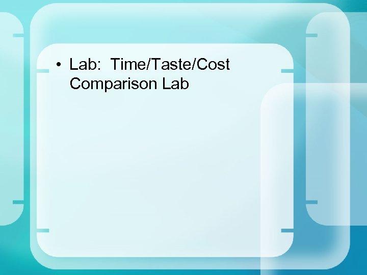 • Lab: Time/Taste/Cost Comparison Lab