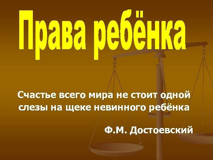 Счастье всего мира не стоит одной слезы на щеке невинного ребёнка Ф. М. Достоевский