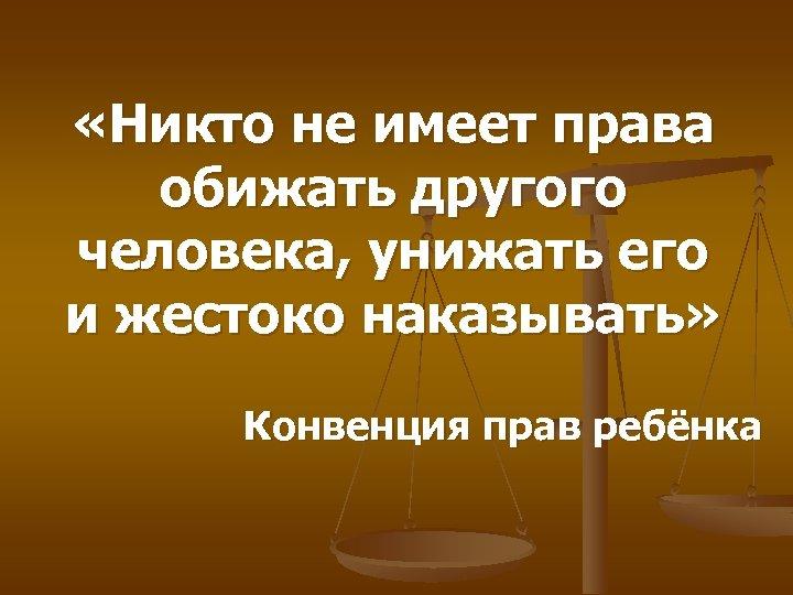 «Никто не имеет права обижать другого человека, унижать его и жестоко наказывать» Конвенция