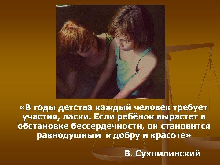 «В годы детства каждый человек требует участия, ласки. Если ребёнок вырастет в обстановке