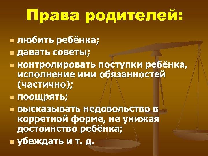 Права родителей: n n n любить ребёнка; давать советы; контролировать поступки ребёнка, исполнение ими