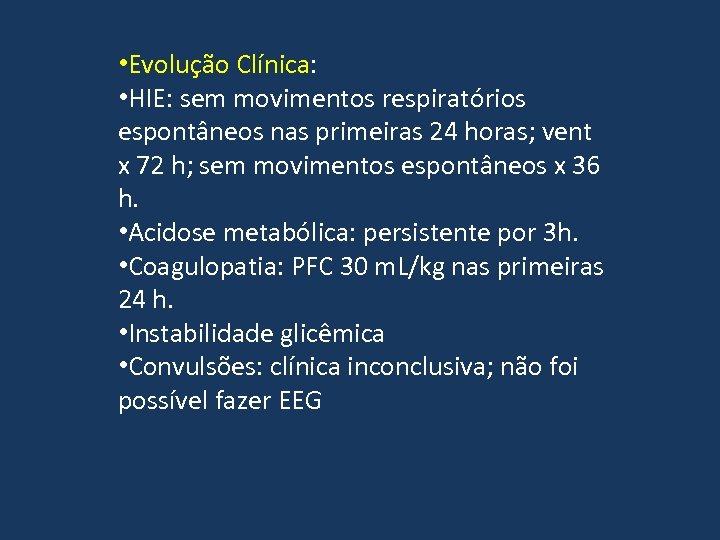 • Evolução Clínica: • HIE: sem movimentos respiratórios espontâneos nas primeiras 24 horas;