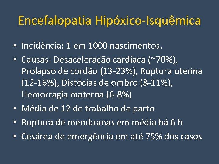 Encefalopatia Hipóxico-Isquêmica • Incidência: 1 em 1000 nascimentos. • Causas: Desaceleração cardíaca (~70%), Prolapso