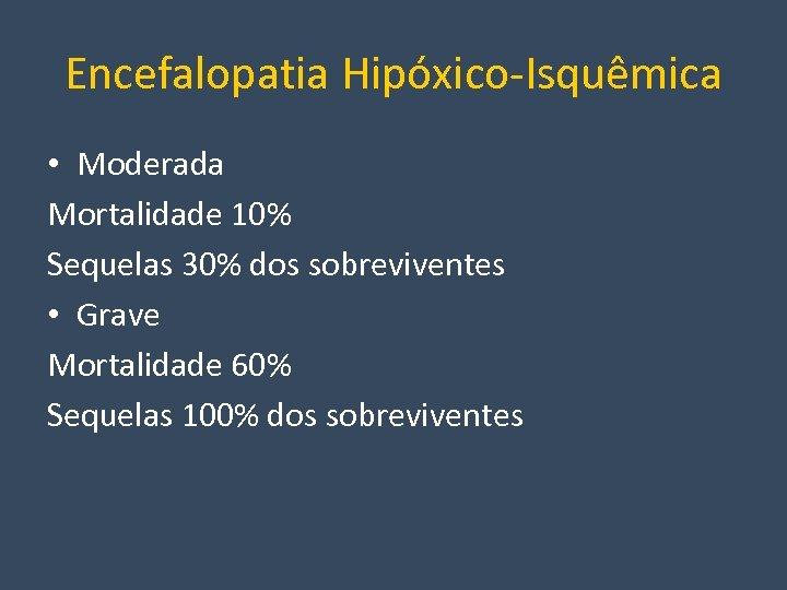 Encefalopatia Hipóxico-Isquêmica • Moderada Mortalidade 10% Sequelas 30% dos sobreviventes • Grave Mortalidade 60%