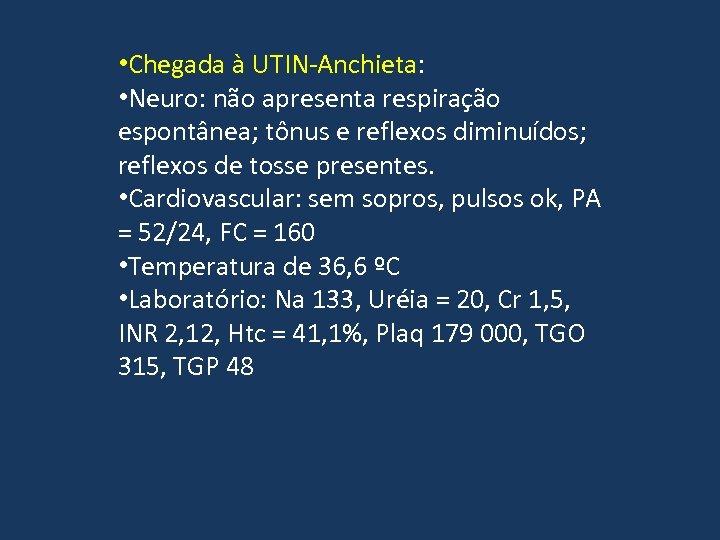 • Chegada à UTIN-Anchieta: • Neuro: não apresenta respiração espontânea; tônus e reflexos