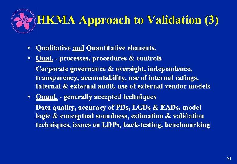 HKMA Approach to Validation (3) • Qualitative and Quantitative elements. • Qual. - processes,