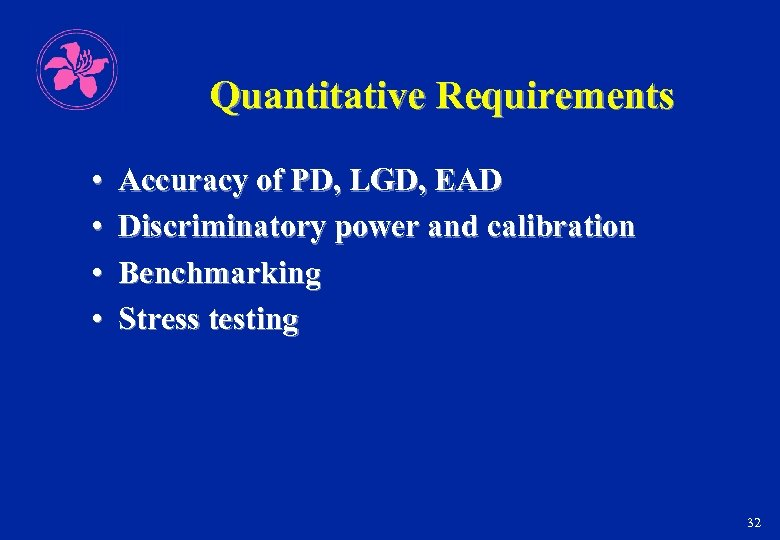 Quantitative Requirements • • Accuracy of PD, LGD, EAD Discriminatory power and calibration Benchmarking