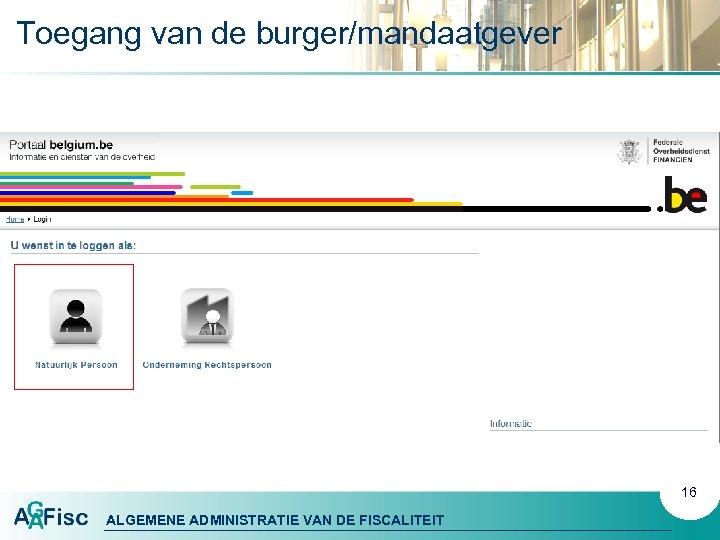 Toegang van de burger/mandaatgever 16 ALGEMENE ADMINISTRATIE VAN DE FISCALITEIT