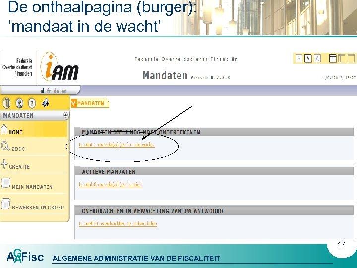 De onthaalpagina (burger): 'mandaat in de wacht' 17 ALGEMENE ADMINISTRATIE VAN DE FISCALITEIT