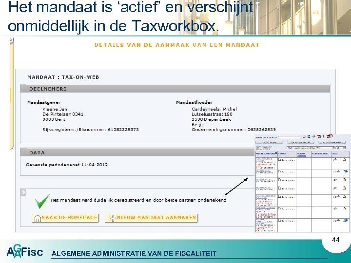 Het mandaat is 'actief' en verschijnt onmiddellijk in de Taxworkbox. 44 ALGEMENE ADMINISTRATIE VAN
