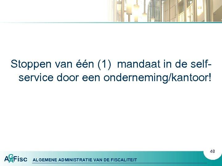 Stoppen van één (1) mandaat in de selfservice door een onderneming/kantoor! 48 ALGEMENE ADMINISTRATIE