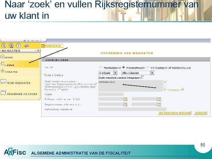 Naar 'zoek' en vullen Rijksregisternummer van uw klant in 50 ALGEMENE ADMINISTRATIE VAN DE