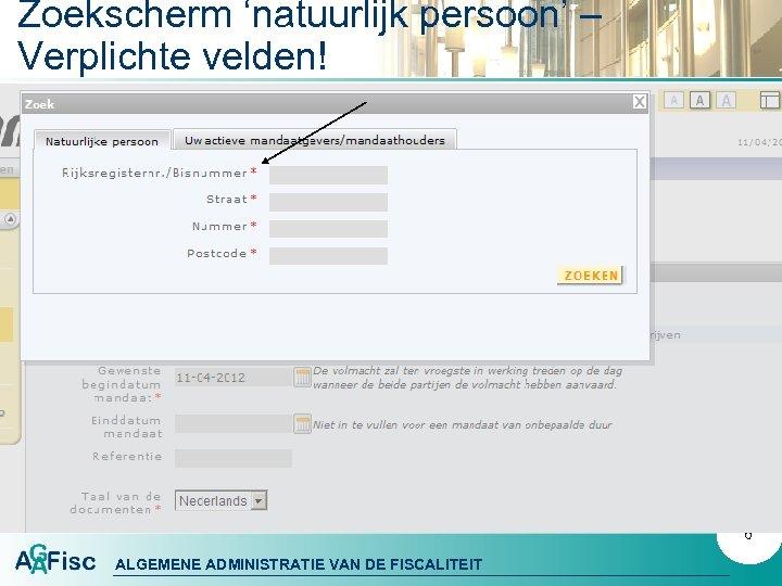 Zoekscherm 'natuurlijk persoon' – Verplichte velden! 6 ALGEMENE ADMINISTRATIE VAN DE FISCALITEIT