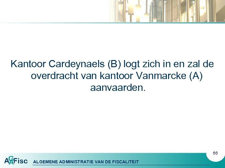 Kantoor Cardeynaels (B) logt zich in en zal de overdracht van kantoor Vanmarcke (A)