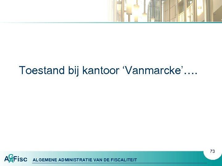 Toestand bij kantoor 'Vanmarcke'…. 73 ALGEMENE ADMINISTRATIE VAN DE FISCALITEIT