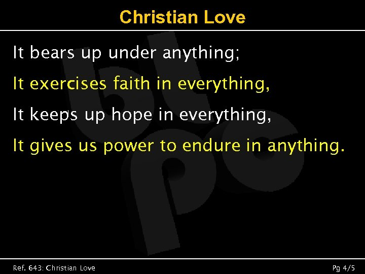 Christian Love It bears up under anything; It exercises faith in everything, It keeps