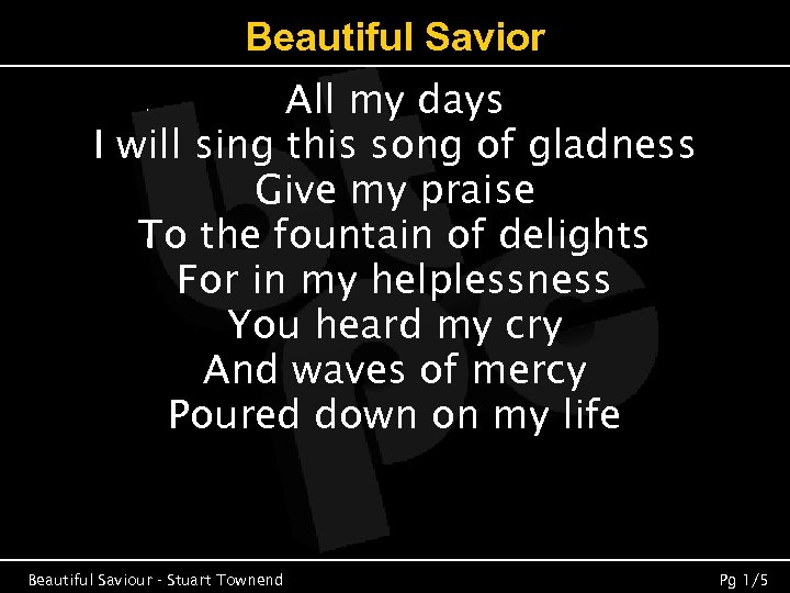 Beautiful Savior All my days I will sing this song of gladness Give my