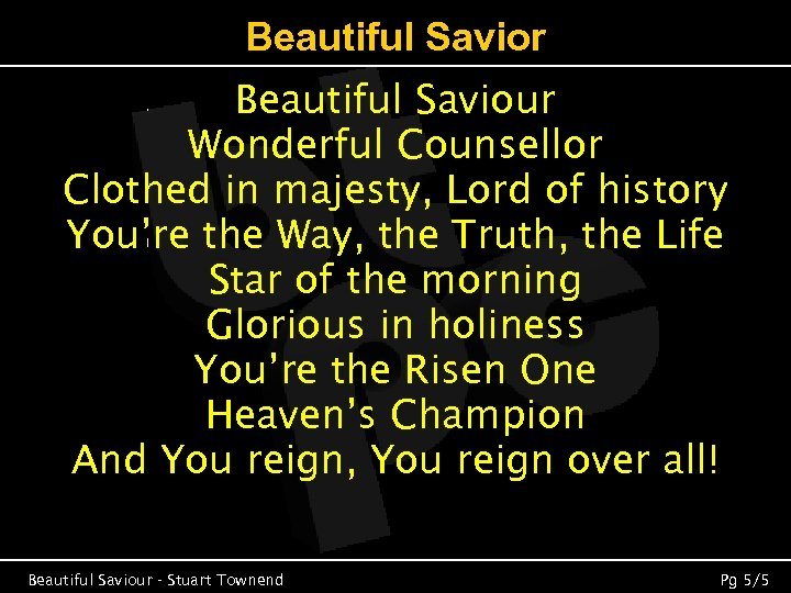 Beautiful Savior Beautiful Saviour Wonderful Counsellor Clothed in majesty, Lord of history You're the