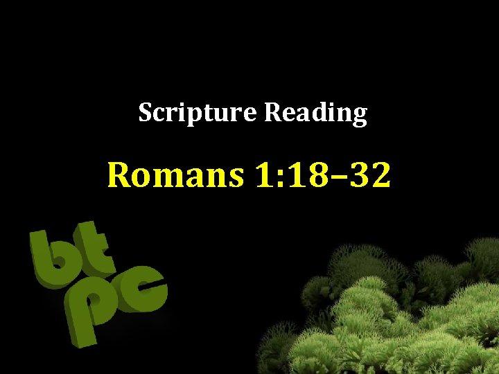 Scripture Reading Romans 1: 18– 32