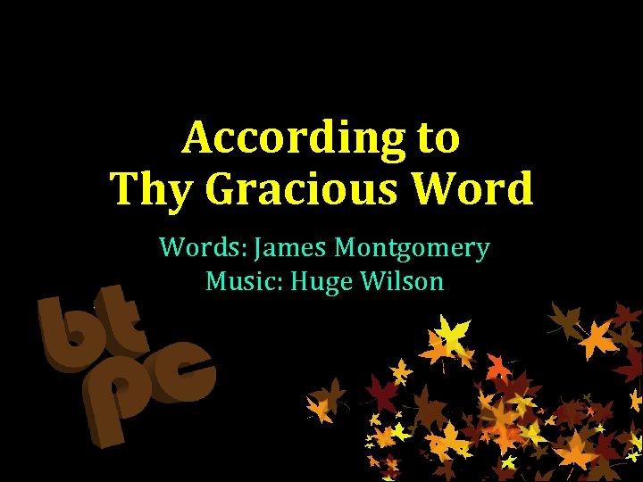 According to Thy Gracious Words: James Montgomery Music: Huge Wilson