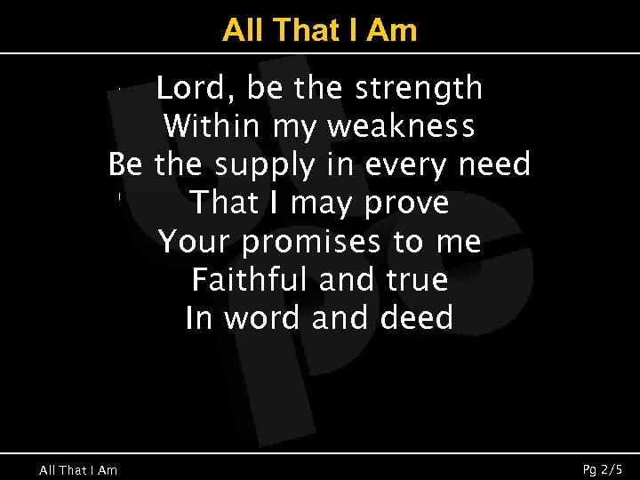 All That I Am Lord, be the strength Within my weakness Be the supply