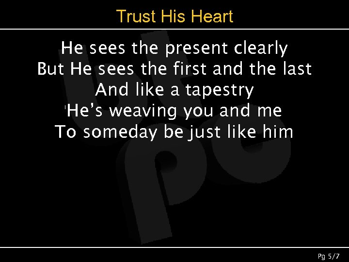 Trust His Heart He sees the present clearly But He sees the first and