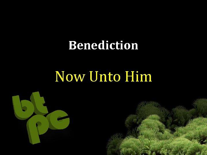 Benediction Now Unto Him