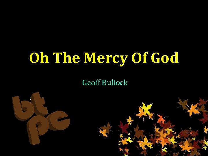 Oh The Mercy Of God Geoff Bullock
