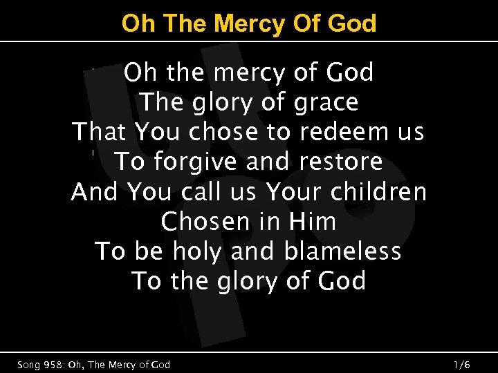 Oh The Mercy Of God Oh the mercy of God The glory of grace