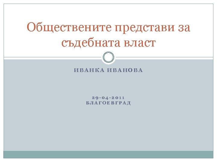 Обществените представи за съдебната власт ИВАНКА ИВАНОВА 29 -04 -2011 БЛАГОЕВГРАД
