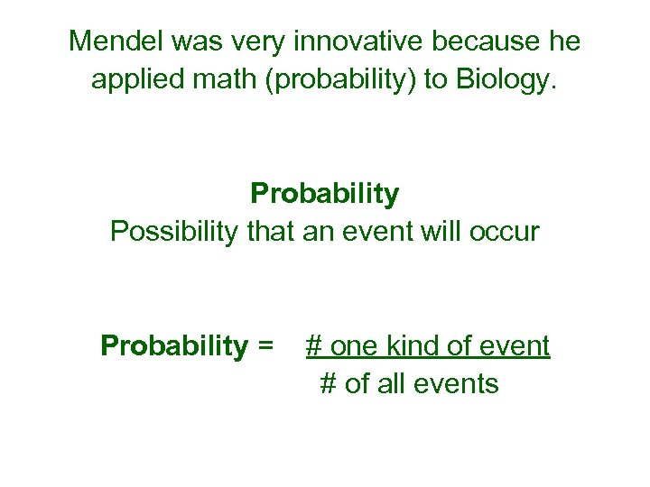 Mendel was very innovative because he applied math (probability) to Biology. Probability Possibility that