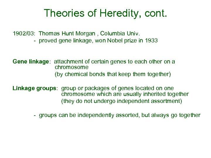 Theories of Heredity, cont. 1902/03: Thomas Hunt Morgan , Columbia Univ. - proved gene