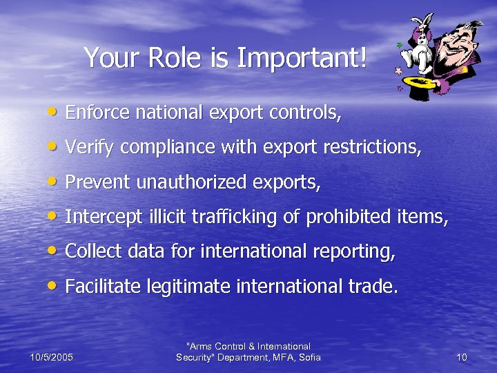 Your Role is Important! • Enforce national export controls, • Verify compliance with export