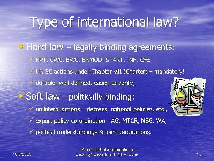 Type of international law? • Hard law – legally binding agreements: ü NPT, CWC,