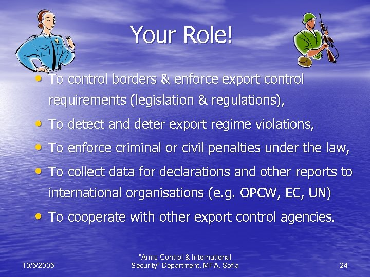 Your Role! • To control borders & enforce export control requirements (legislation & regulations),