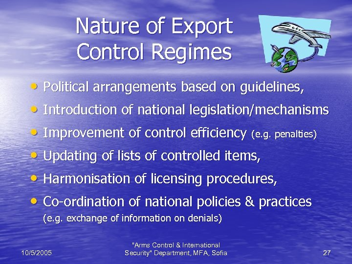 Nature of Export Control Regimes • Political arrangements based on guidelines, • Introduction of