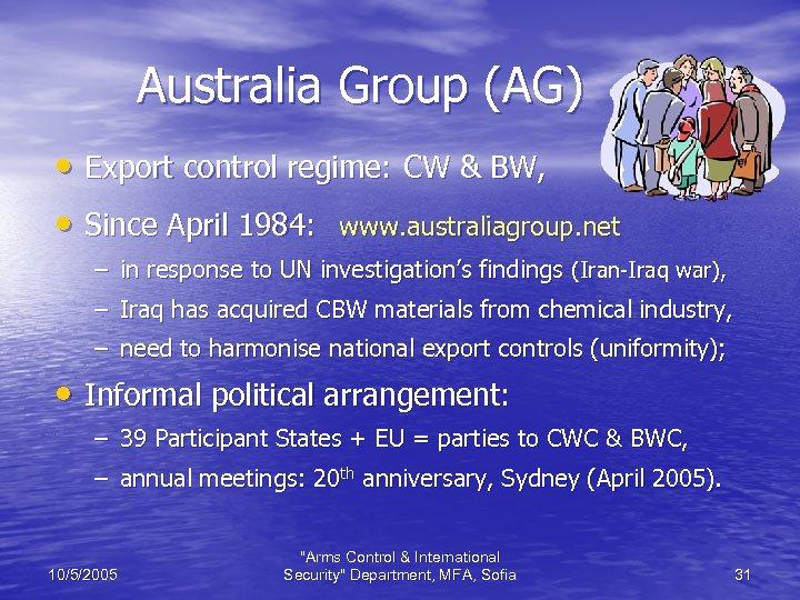 Australia Group (AG) • Export control regime: CW & BW, • Since April 1984: