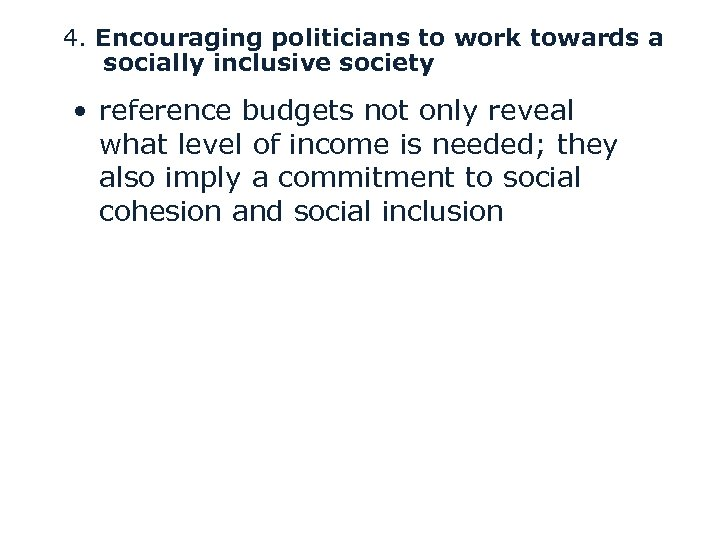 4. Encouraging politicians to work towards a socially inclusive society • reference budgets not