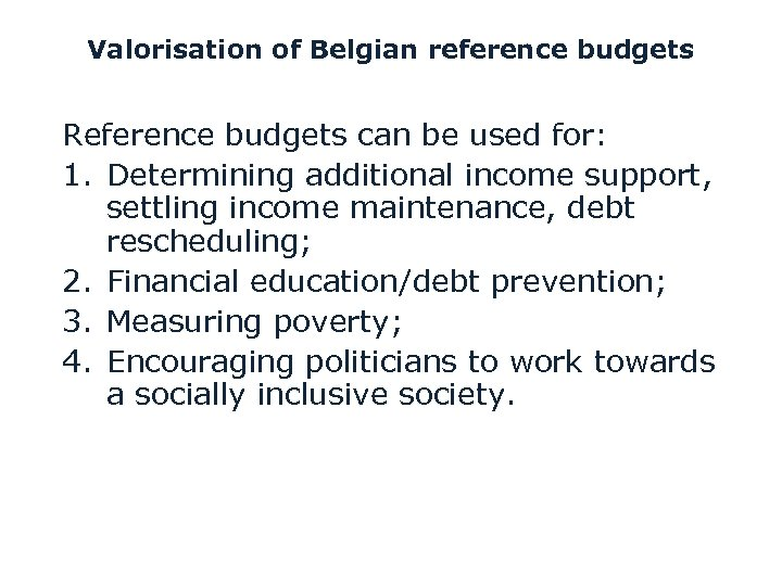 Valorisation of Belgian reference budgets Reference budgets can be used for: 1. Determining additional