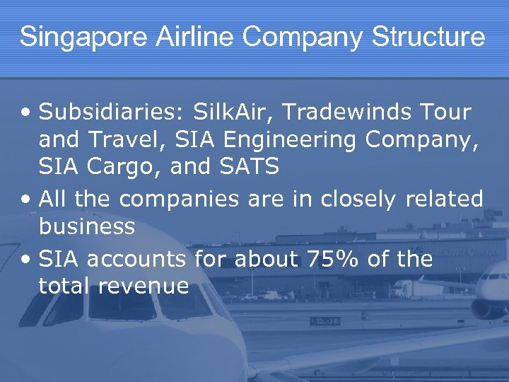 Singapore Airline Company Structure • Subsidiaries: Silk. Air, Tradewinds Tour and Travel, SIA Engineering
