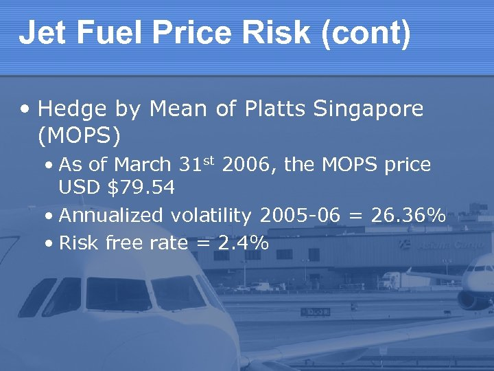 Jet Fuel Price Risk (cont) • Hedge by Mean of Platts Singapore (MOPS) •