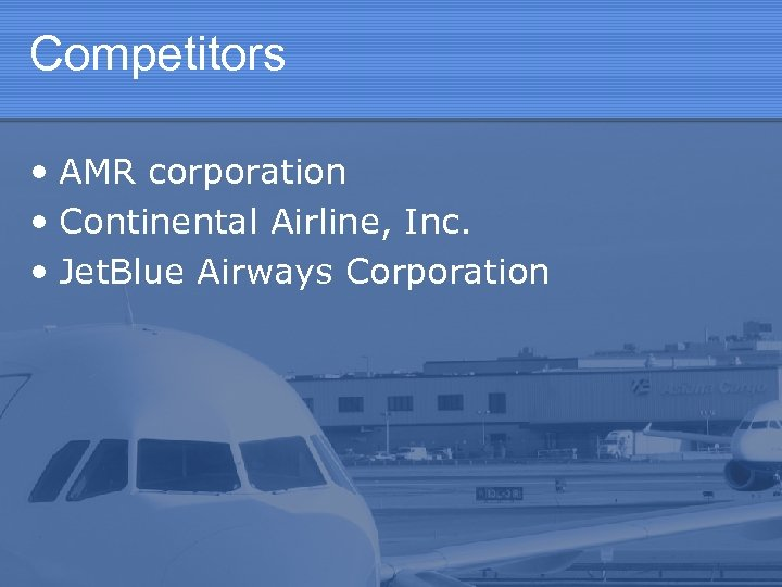 Competitors • AMR corporation • Continental Airline, Inc. • Jet. Blue Airways Corporation
