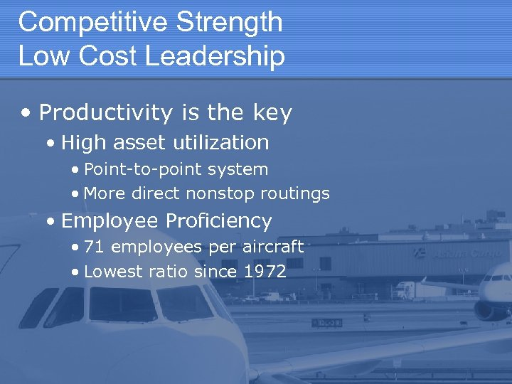 Competitive Strength Low Cost Leadership • Productivity is the key • High asset utilization