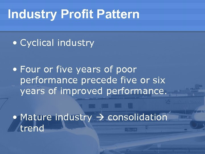 Industry Profit Pattern • Cyclical industry • Four or five years of poor performance