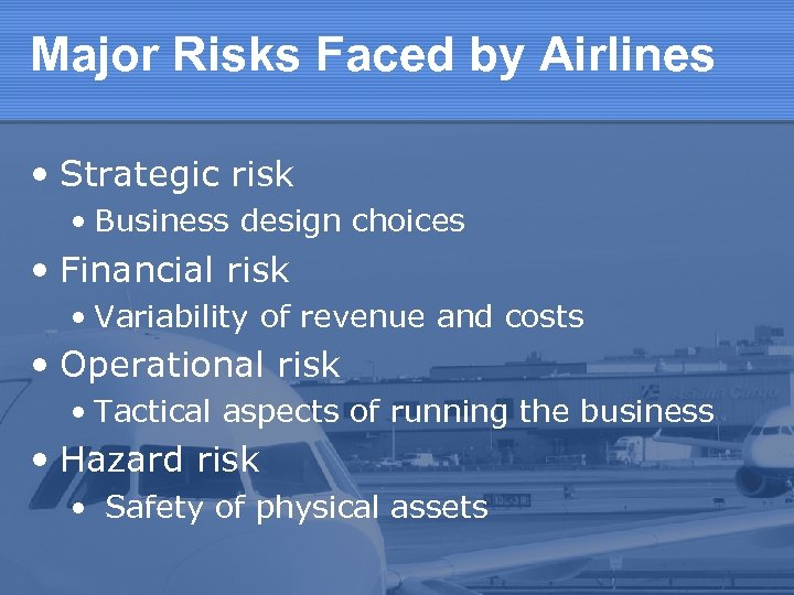 Major Risks Faced by Airlines • Strategic risk • Business design choices • Financial