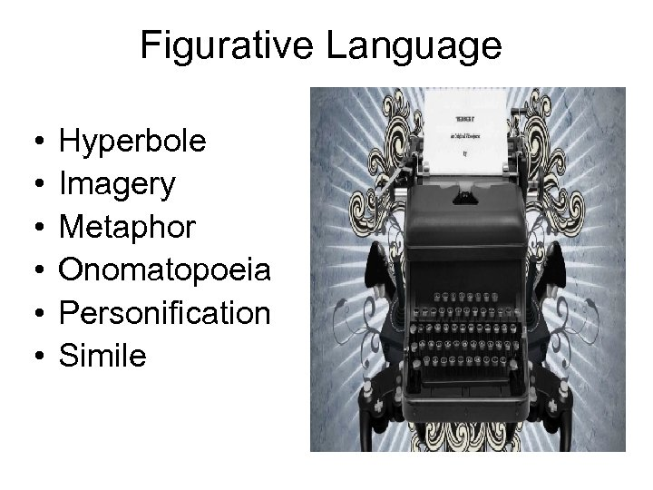 Figurative Language • • • Hyperbole Imagery Metaphor Onomatopoeia Personification Simile