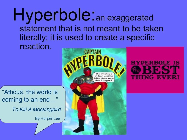 Hyperbole: an exaggerated statement that is not meant to be taken literally; it is