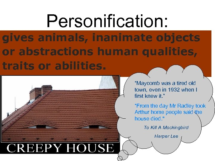 """Personification: gives animals, inanimate objects or abstractions human qualities, traits or abilities. """"Maycomb was"""