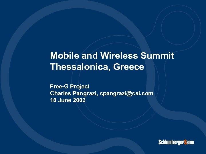 and Mobile and Wireless Summit Thessalonica, Greece Free-G Project Charles Pangrazi, cpangrazi@csi. com 18